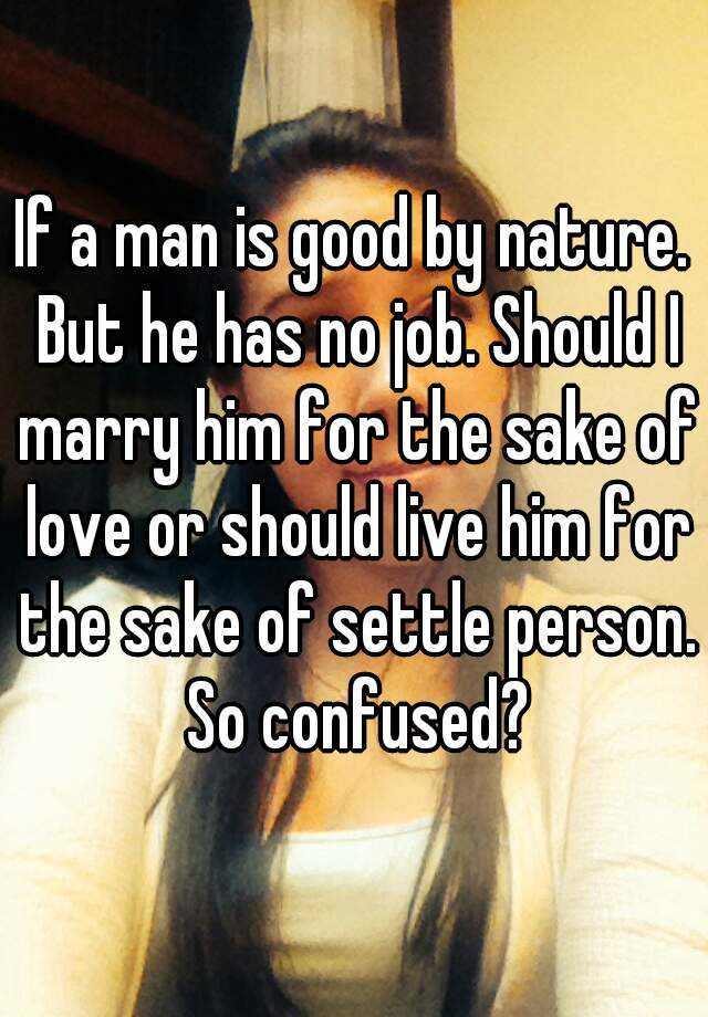 If a man is good by nature  But he has no job  Should I marry him