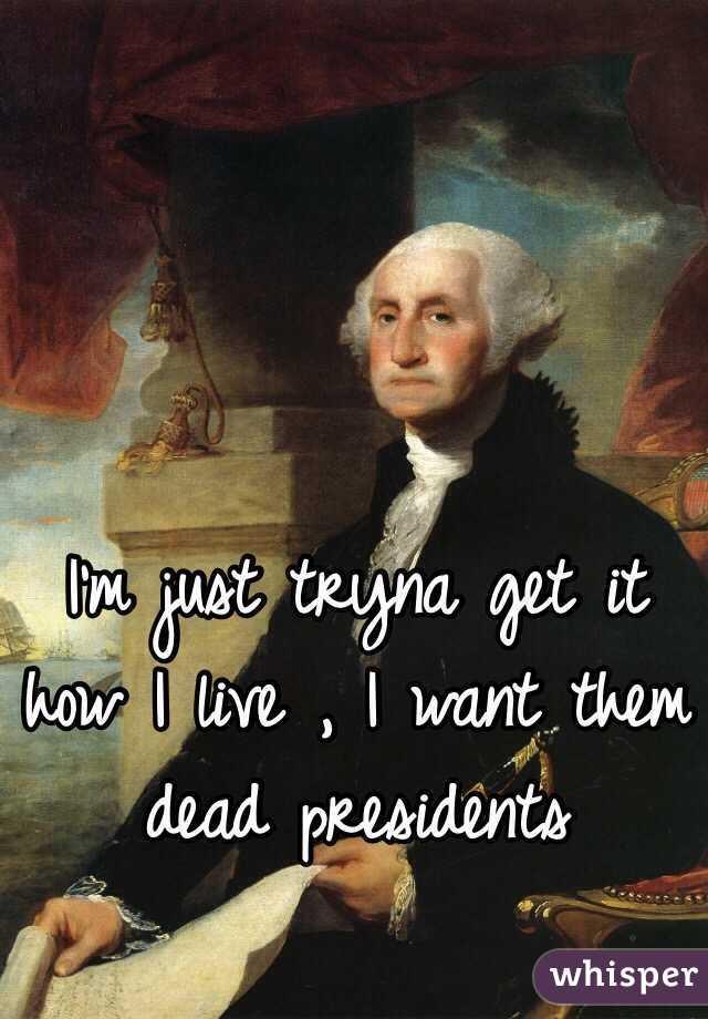 I want them dead presidents