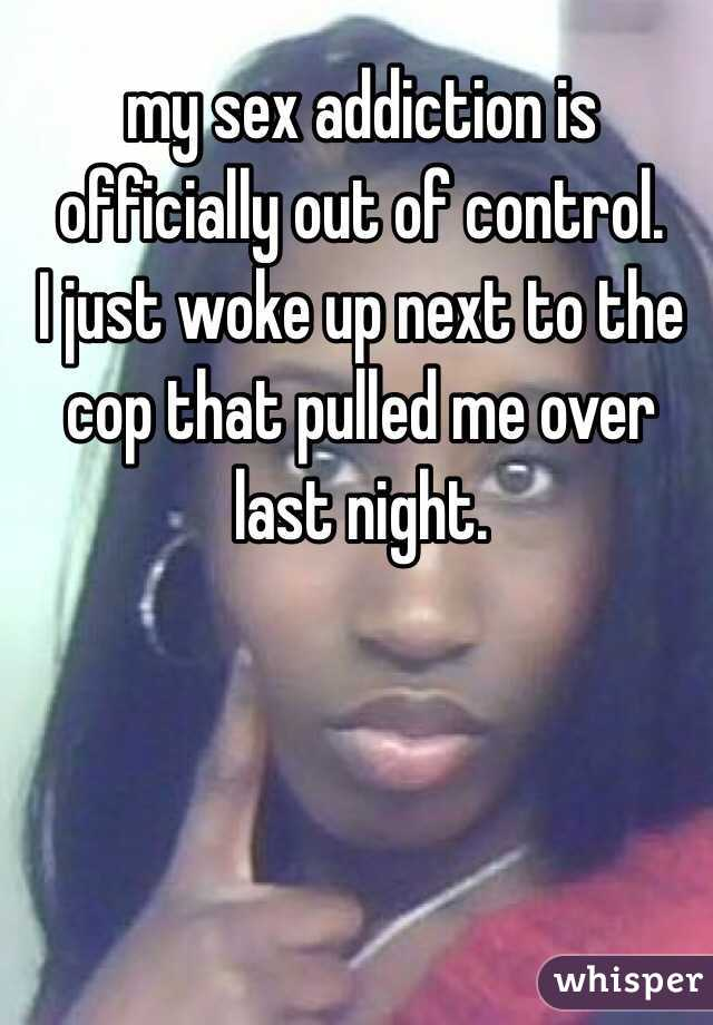 my sex addiction is officially out of control.  I just woke up next to the cop that pulled me over last night.