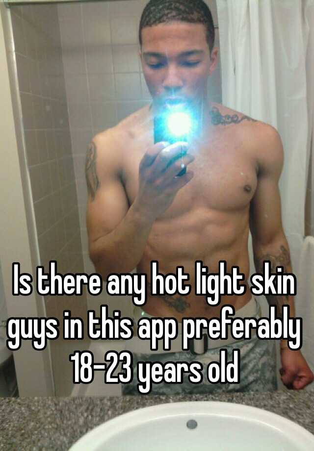Is There Any Hot Light Skin Guys In This App Preferably 18 23 Years Old