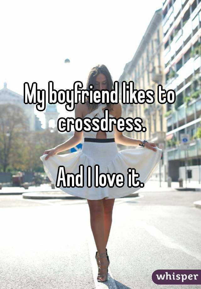 To likes my crossdress boyfriend Women: What