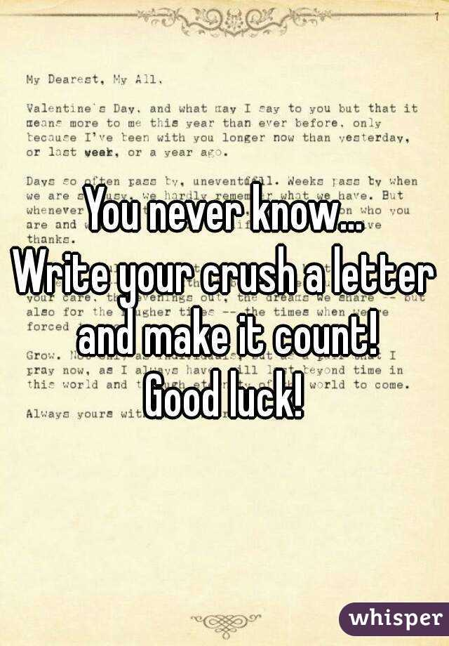 never know Write your crush a letter and make it count Good luck
