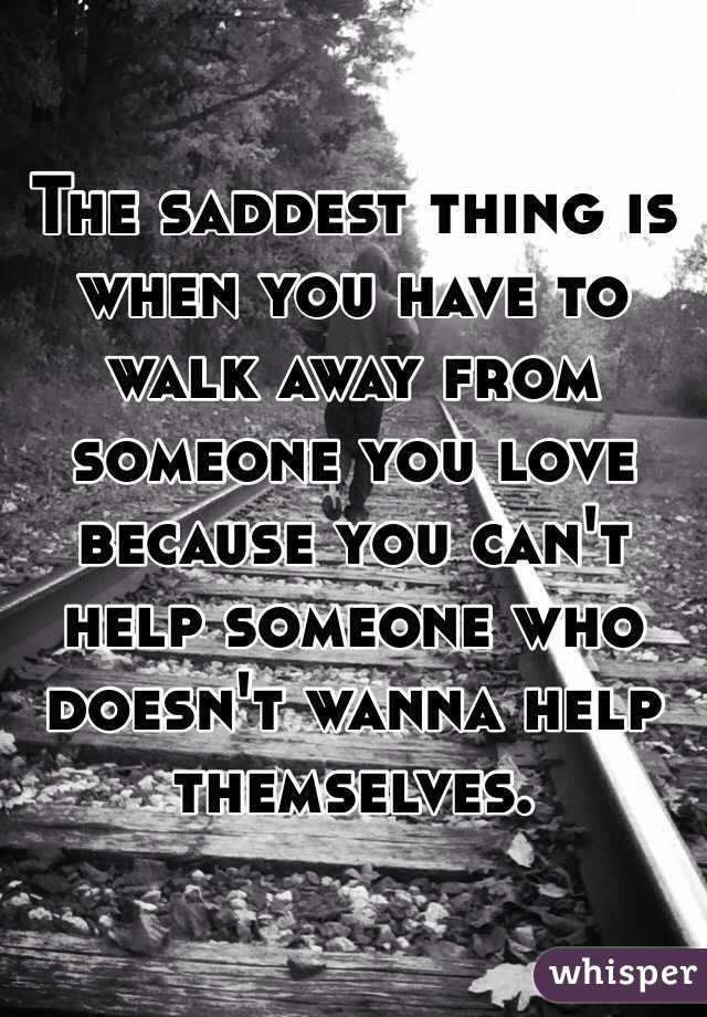 The Saddest Thing Is When You Have To Walk Away From