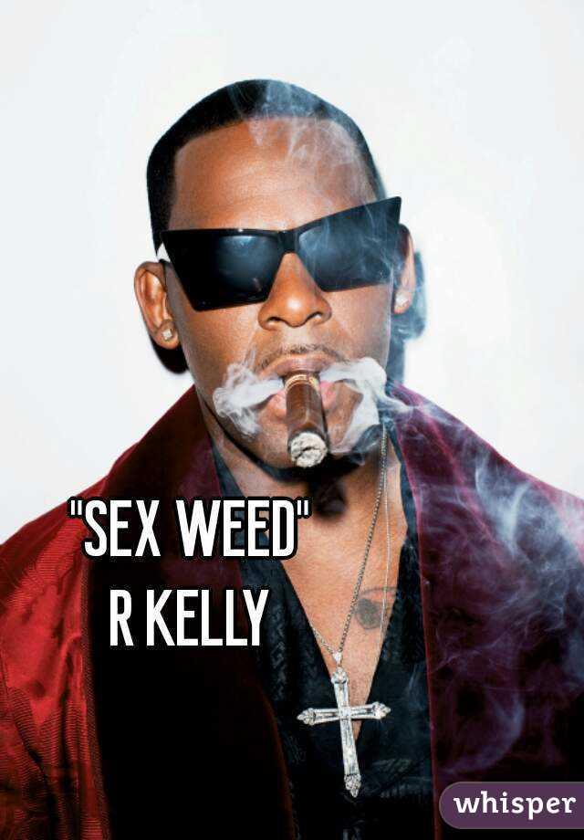 """""""SEX WEED"""" R KELLY"""
