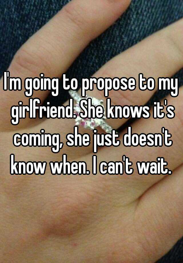 Im Going To Propose To My Girlfriend She Knows Its Coming She