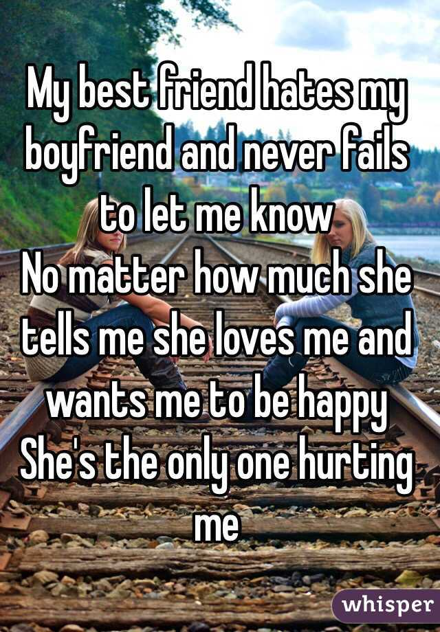 My best friend hates my boyfriend and never fails to let me know No matter  how ...