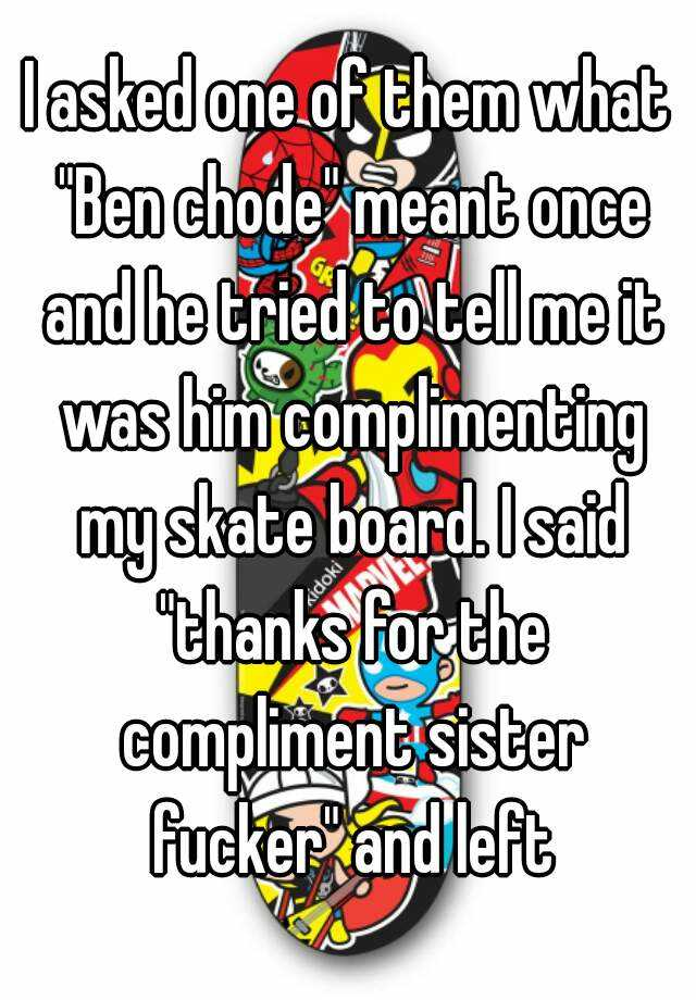 I Asked One Of Them What Ben Chode Meant Once And He Tried To Tell Me It Was Him Complimenting My Skate Board I Said Thanks For The Compliment Sister Fucker And It supports four different types of values: i asked one of them what ben chode meant once and he tried to tell me it was him complimenting my skate board i said thanks for the compliment sister fucker and