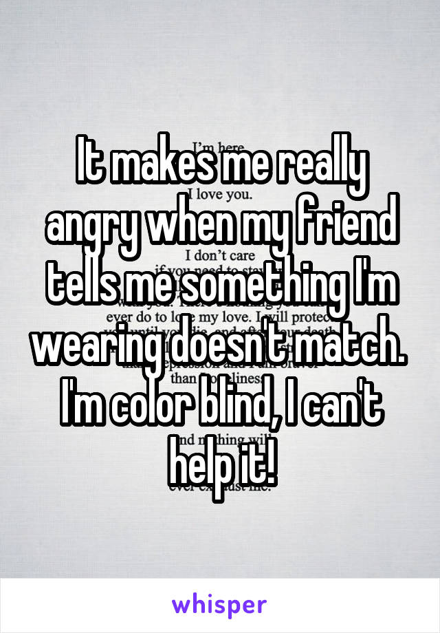 It makes me really angry when my friend tells me something I'm wearing doesn't match.  I'm color blind, I can't help it!