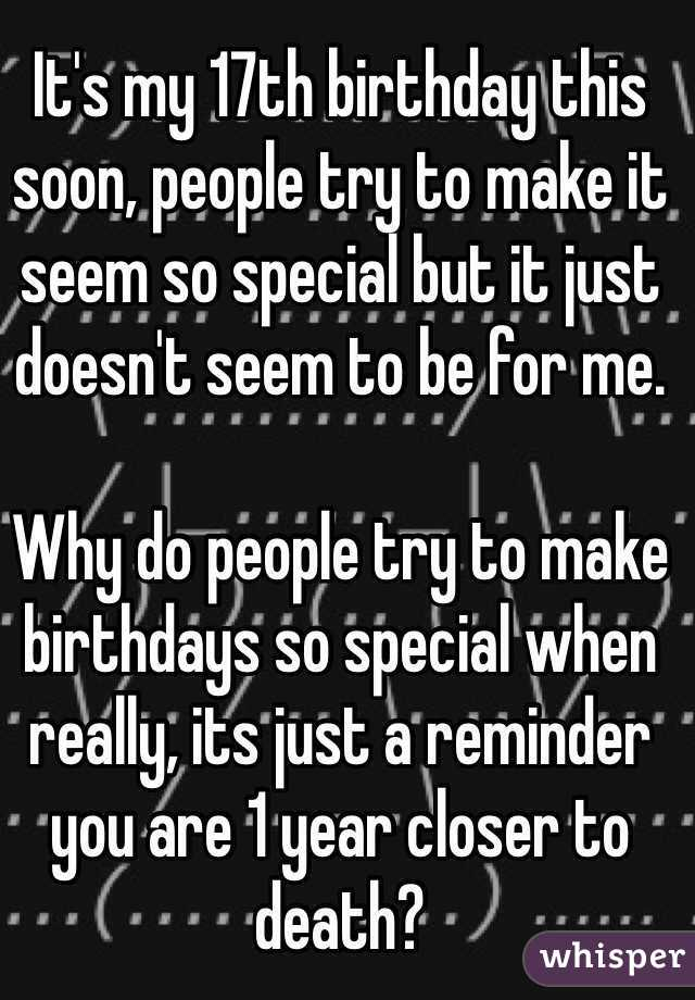 it s my 17th birthday this soon people try to make it seem so