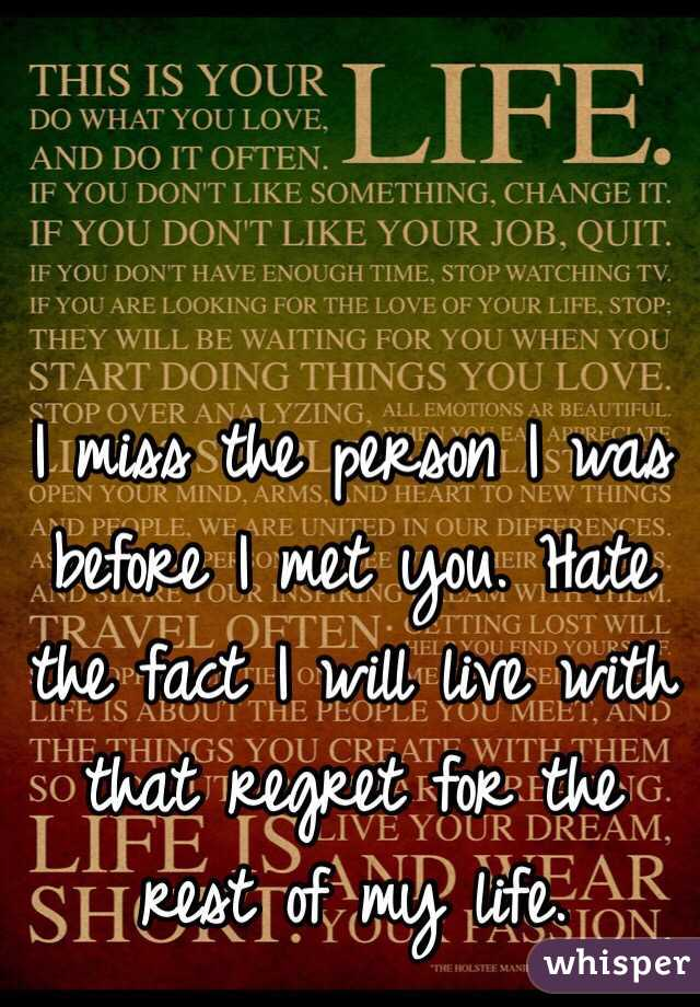 I miss the person I was before I met you. Hate the fact I will live with that regret for the rest of my life.