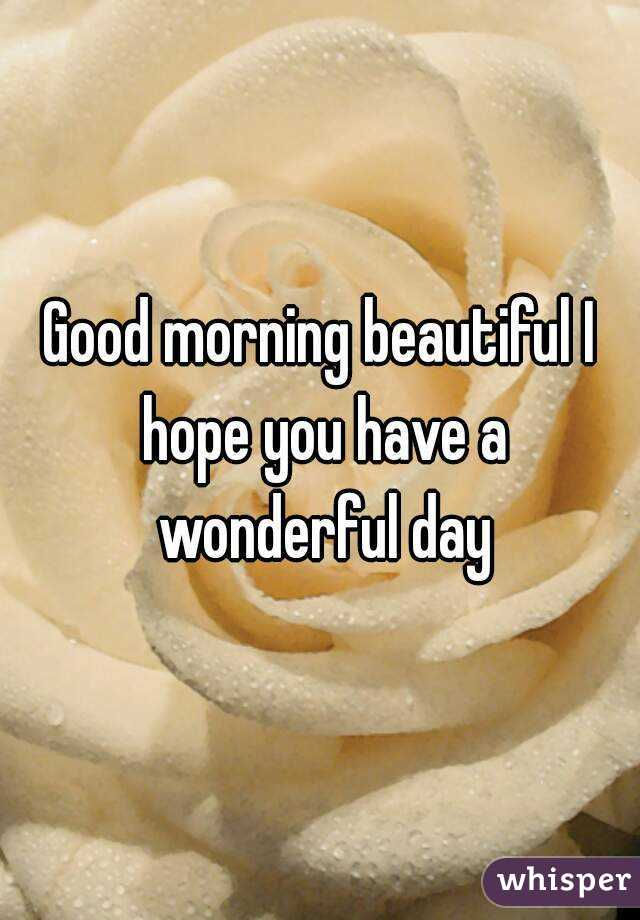 Good Morning Beautiful I Hope You Have A Wonderful Day