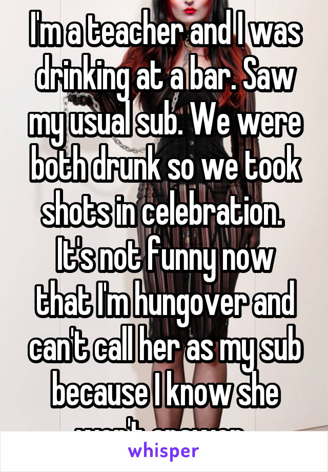 I'm a teacher and I was drinking at a bar. Saw my usual sub. We were both drunk so we took shots in celebration.  It's not funny now that I'm hungover and can't call her as my sub because I know she won't answer.