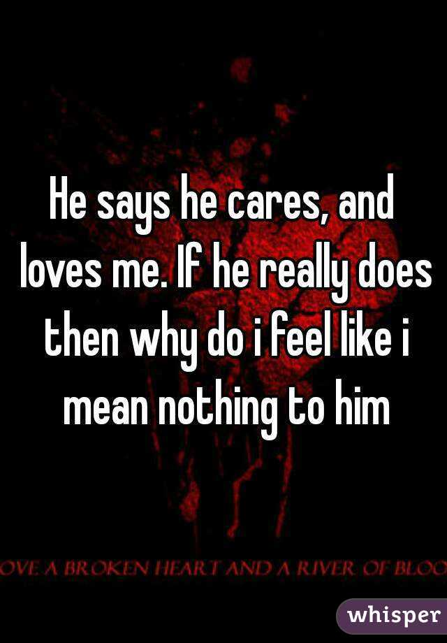 He says he cares, and loves me  If he really does then why