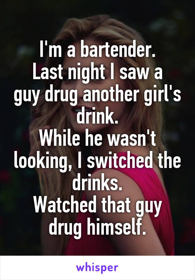 I'm a bartender. Last night I saw a guy drug another girl's drink. While he wasn't looking, I switched the drinks. Watched that guy drug himself.
