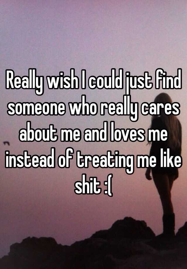 Really Wish I Could Just Find Someone Who Really Cares About Me And Loves  Me Instead Of Treating Me Like Shit :(