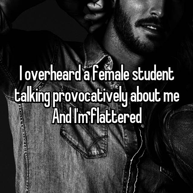 I overheard a female student talking provocatively about me And I'm flattered