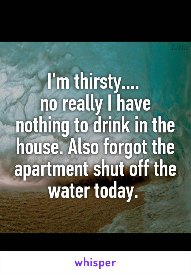 I'm thirsty....  no really I have nothing to drink in the house. Also forgot the apartment shut off the water today.