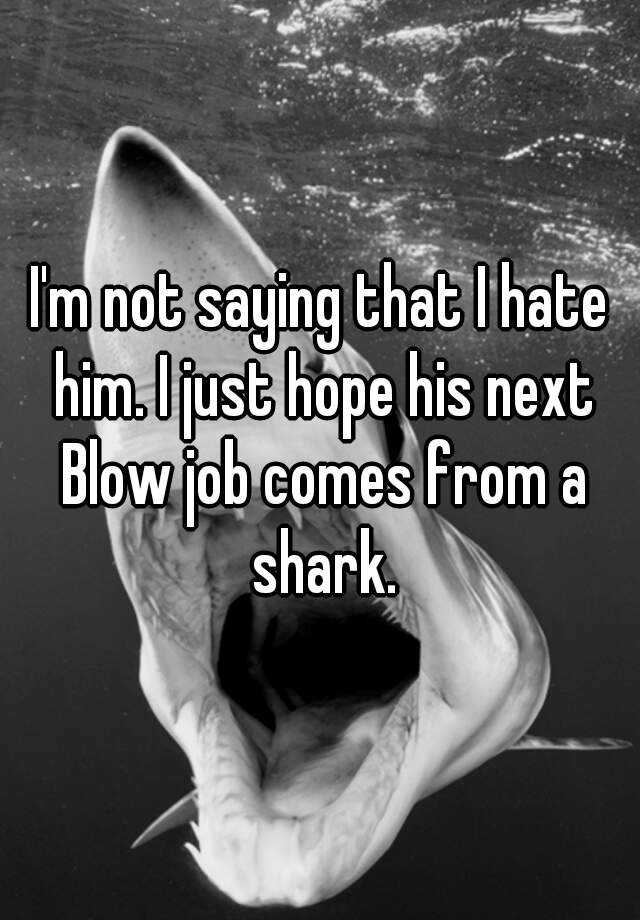 i m not saying that i hate him i just hope his next blow job i just hope his next blow job comes from a shark