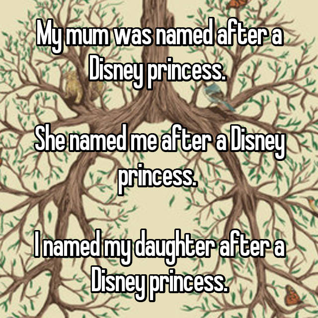 My mum was named after a Disney princess.   She named me after a Disney princess.   I named my daughter after a Disney princess.