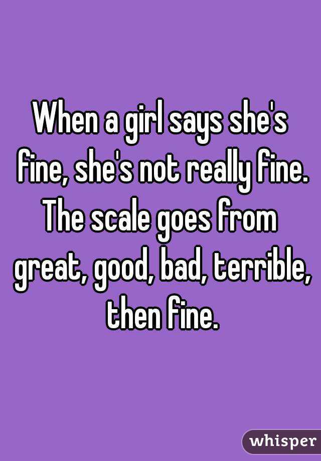 When a girl says shes fine, shes not really fine. The