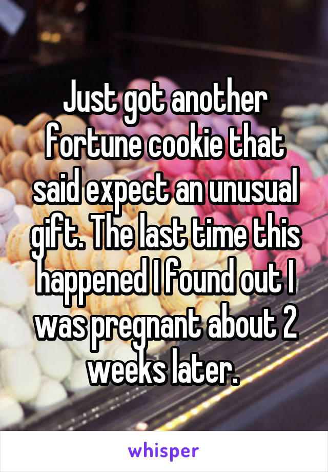Just got another fortune cookie that said expect an unusual gift. The last time this happened I found out I was pregnant about 2 weeks later.