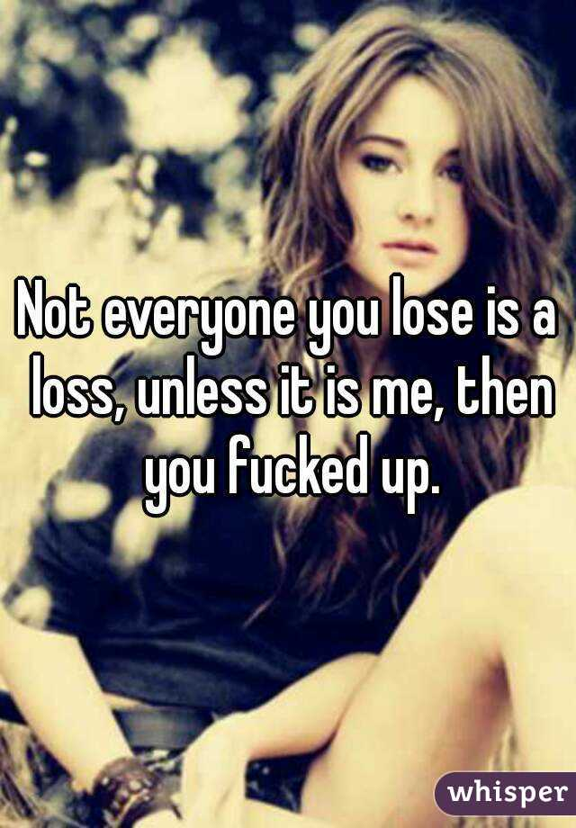 Not everyone you lose is a loss, unless it is me, then you fucked up.