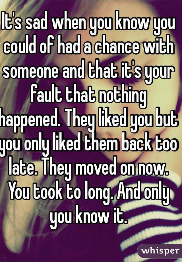 It's sad when you know you could of had a chance with someone and that it's your fault that nothing happened. They liked you but you only liked them back too late. They moved on now. You took to long. And only you know it.