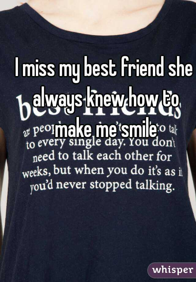 I miss my best friend she always knew how to make me smile