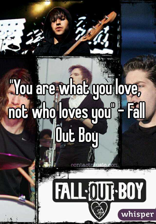 """""""You are what you love, not who loves you"""" - Fall Out Boy"""