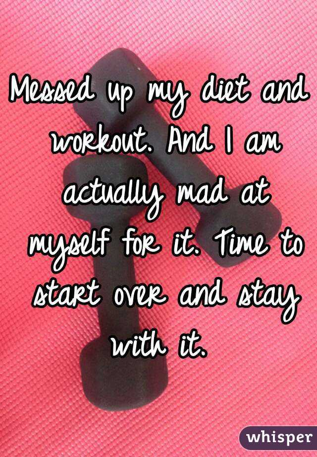 Messed up my diet and workout. And I am actually mad at myself for it. Time to start over and stay with it.