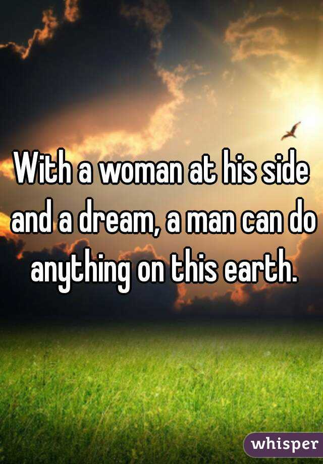 With a woman at his side and a dream, a man can do anything on this earth.