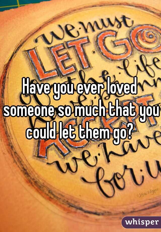 Have you ever loved someone so much that you could let them go?
