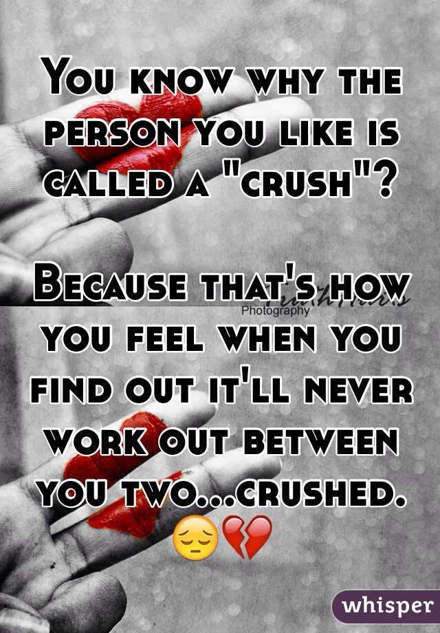 """You know why the person you like is called a """"crush""""?  Because that's how you feel when you find out it'll never work out between you two...crushed.  😔💔"""