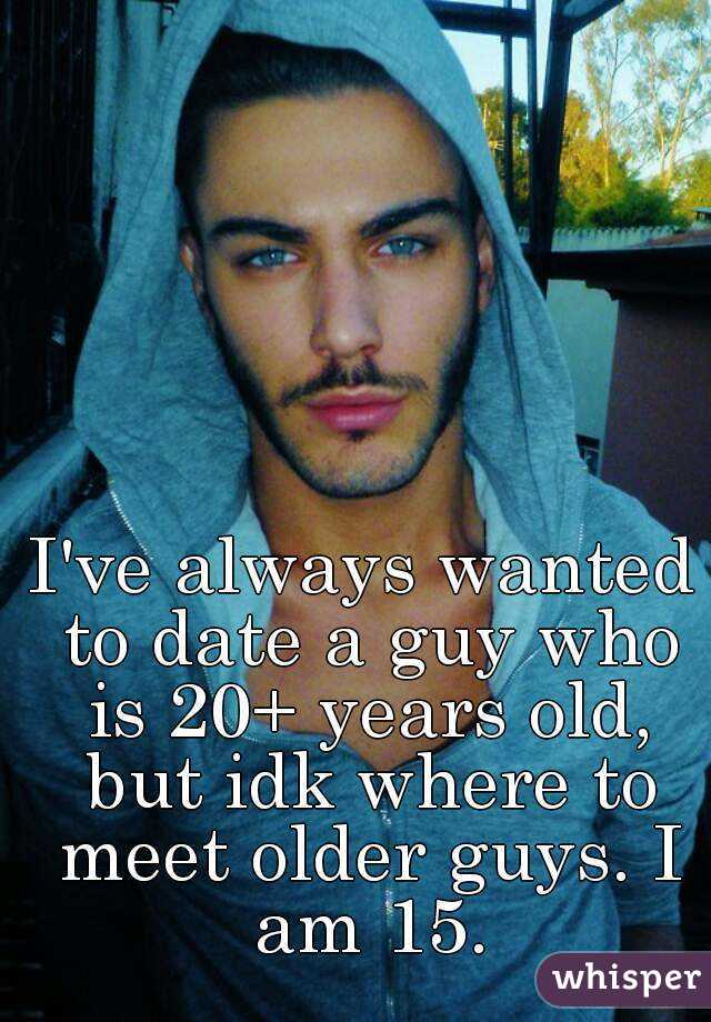 I've always wanted to date a guy who is 20+ years old, but idk where to meet older guys. I am 15.