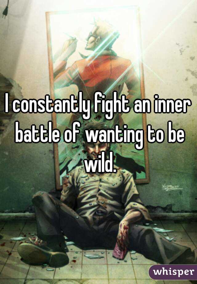 I constantly fight an inner battle of wanting to be wild.
