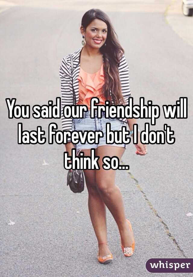 You said our friendship will last forever but I don't think so...