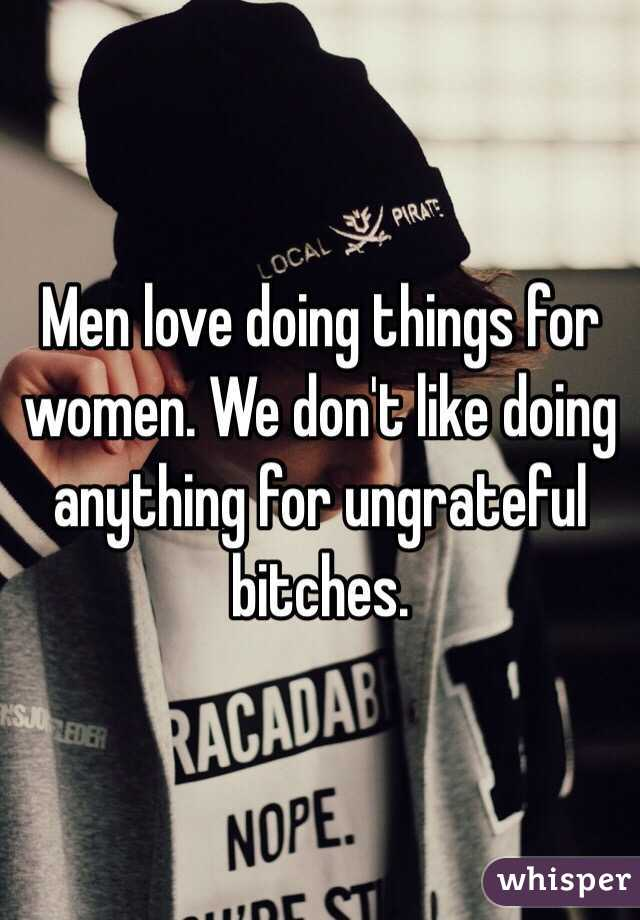 Men love doing things for women. We don't like doing anything for ungrateful bitches.