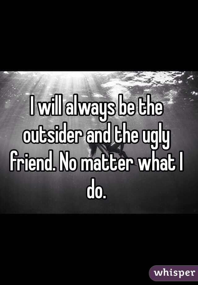 I will always be the outsider and the ugly friend. No matter what I do.