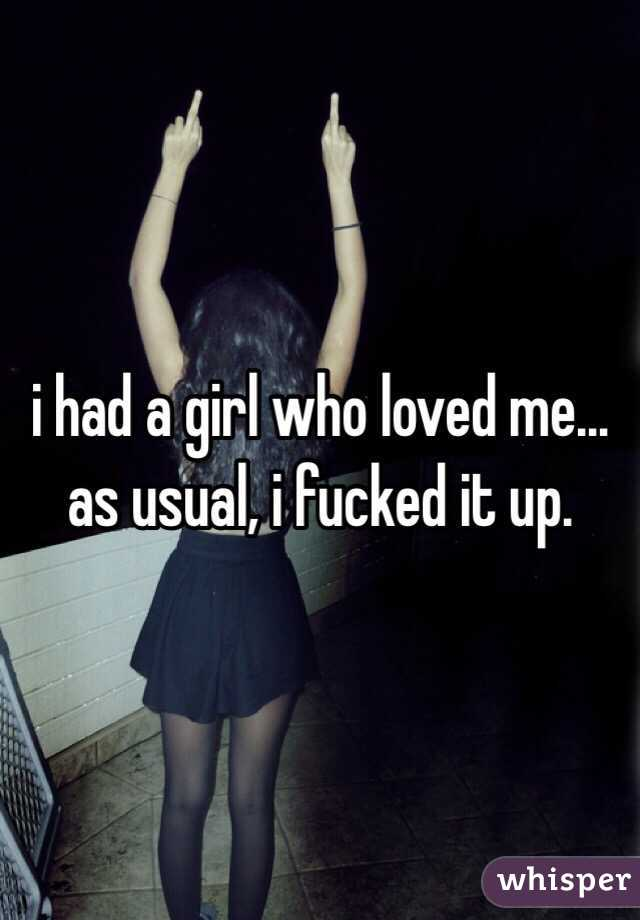 i had a girl who loved me… as usual, i fucked it up.