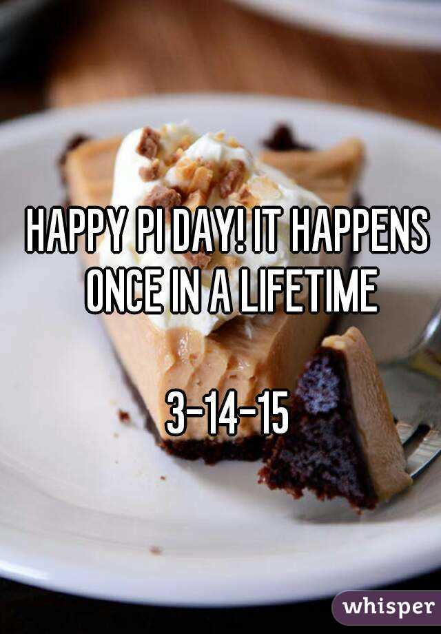 HAPPY PI DAY! IT HAPPENS ONCE IN A LIFETIME  3-14-15