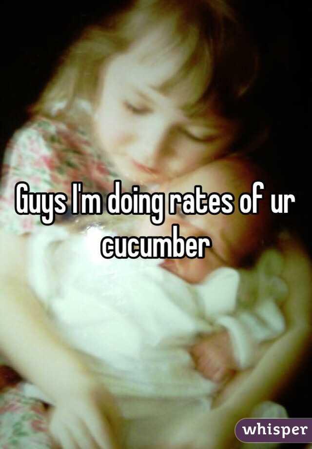 Guys I'm doing rates of ur cucumber