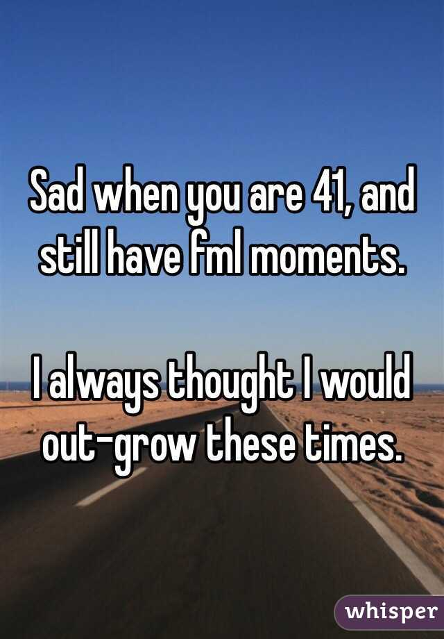 Sad when you are 41, and still have fml moments.    I always thought I would out-grow these times.