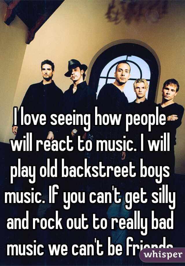 I love seeing how people will react to music. I will play old backstreet boys music. If you can't get silly and rock out to really bad music we can't be friends