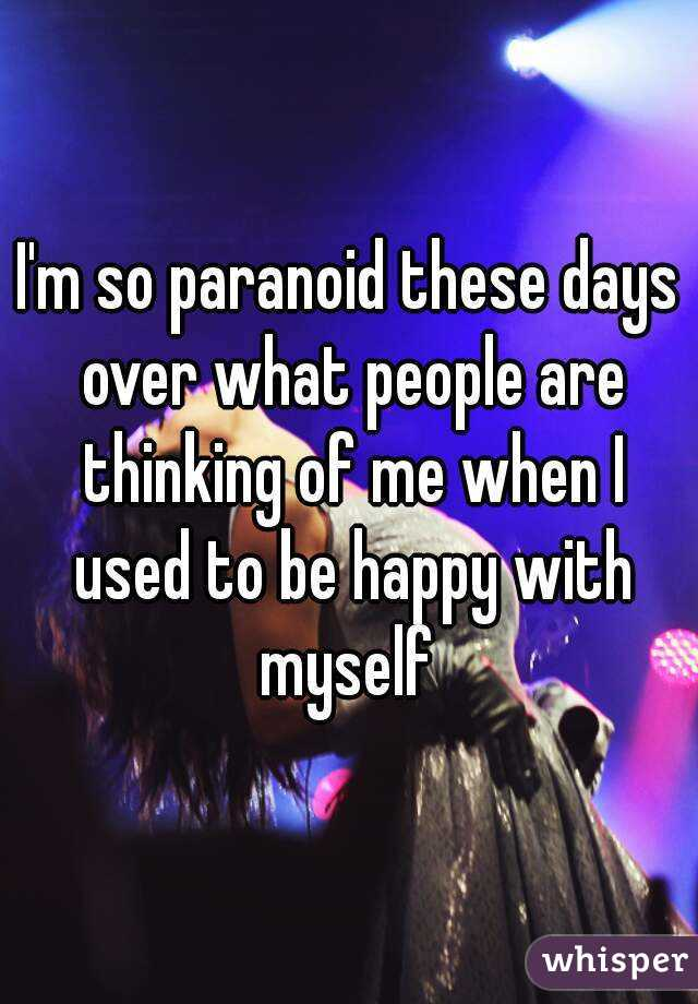 I'm so paranoid these days over what people are thinking of me when I used to be happy with myself