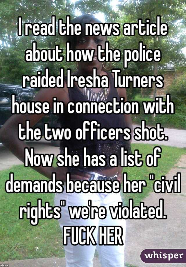 """I read the news article about how the police raided Iresha Turners house in connection with the two officers shot. Now she has a list of demands because her """"civil rights"""" we're violated.  FUCK HER"""