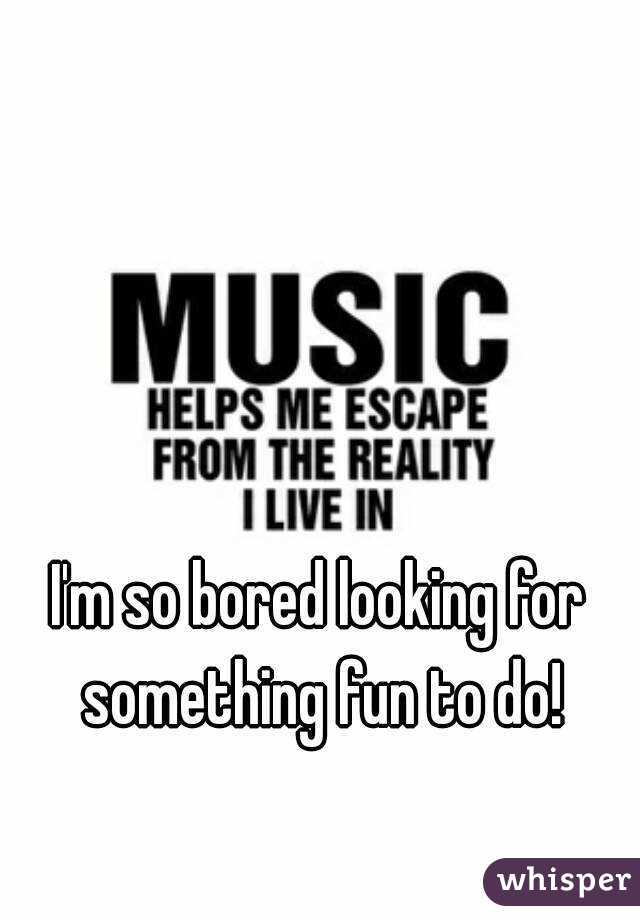 I'm so bored looking for something fun to do!