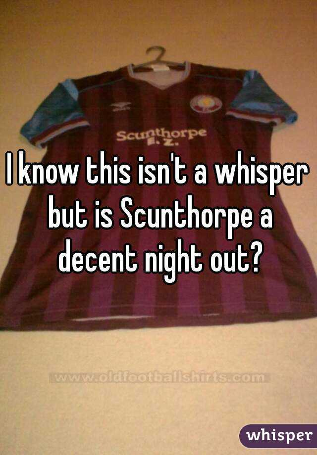 I know this isn't a whisper but is Scunthorpe a decent night out?