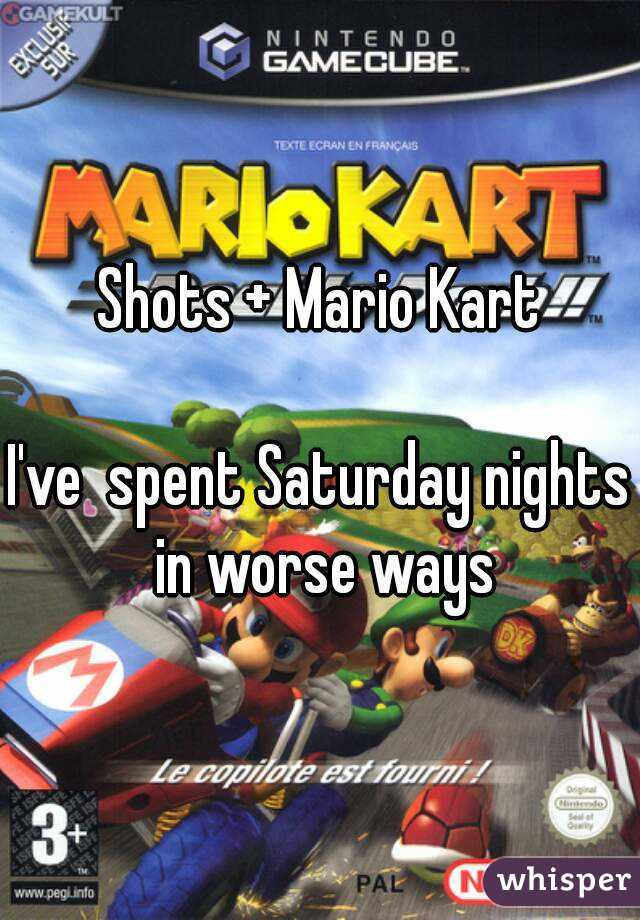 Shots + Mario Kart  I've  spent Saturday nights in worse ways