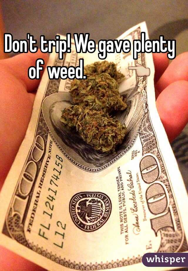 Don't trip! We gave plenty of weed.           👈
