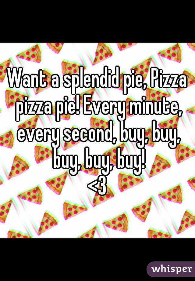 Want a splendid pie, Pizza pizza pie! Every minute, every second, buy, buy, buy, buy, buy! <3